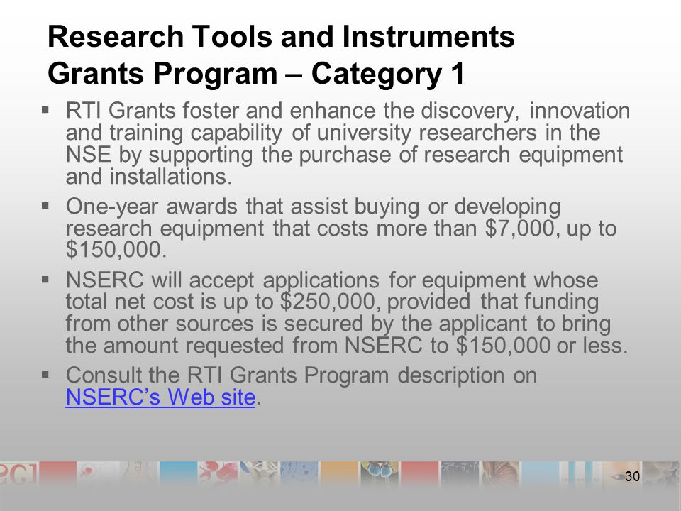 30 Research Tools and Instruments Grants Program – Category 1  RTI Grants foster and enhance the discovery, innovation and training capability of university researchers in the NSE by supporting the purchase of research equipment and installations.
