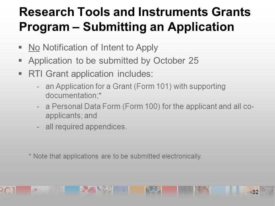 32 Research Tools and Instruments Grants Program – Submitting an Application  No Notification of Intent to Apply  Application to be submitted by October 25  RTI Grant application includes: -an Application for a Grant (Form 101) with supporting documentation;* -a Personal Data Form (Form 100) for the applicant and all co- applicants; and -all required appendices.