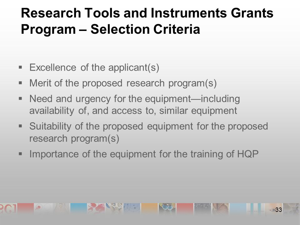 33 Research Tools and Instruments Grants Program – Selection Criteria  Excellence of the applicant(s)  Merit of the proposed research program(s)  Need and urgency for the equipment—including availability of, and access to, similar equipment  Suitability of the proposed equipment for the proposed research program(s)  Importance of the equipment for the training of HQP