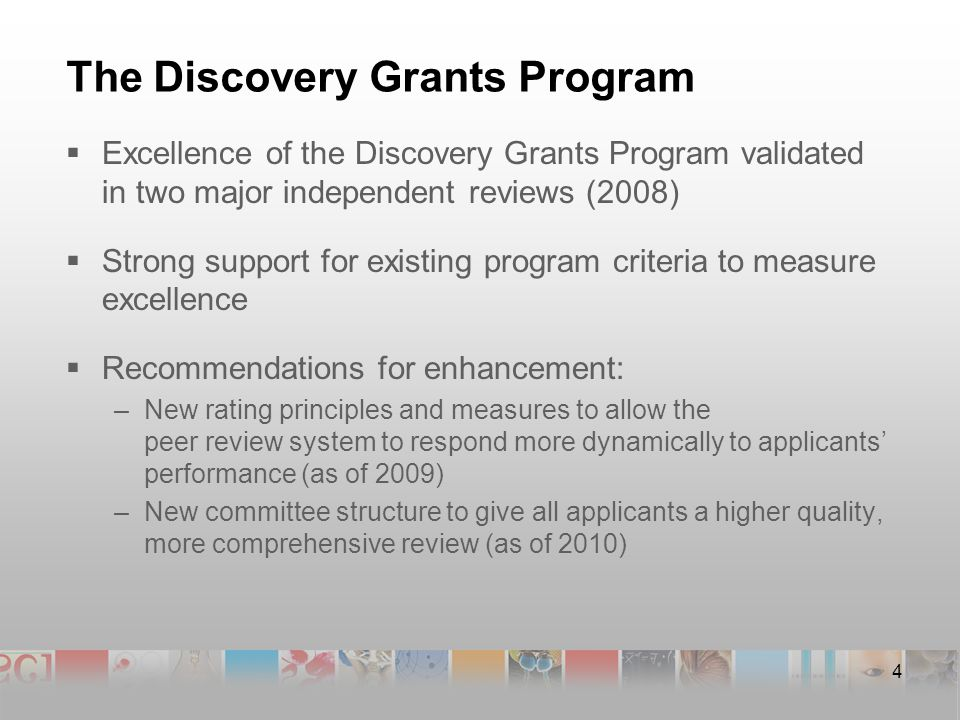 4 The Discovery Grants Program  Excellence of the Discovery Grants Program validated in two major independent reviews (2008)  Strong support for existing program criteria to measure excellence  Recommendations for enhancement: –New rating principles and measures to allow the peer review system to respond more dynamically to applicants' performance (as of 2009) –New committee structure to give all applicants a higher quality, more comprehensive review (as of 2010)