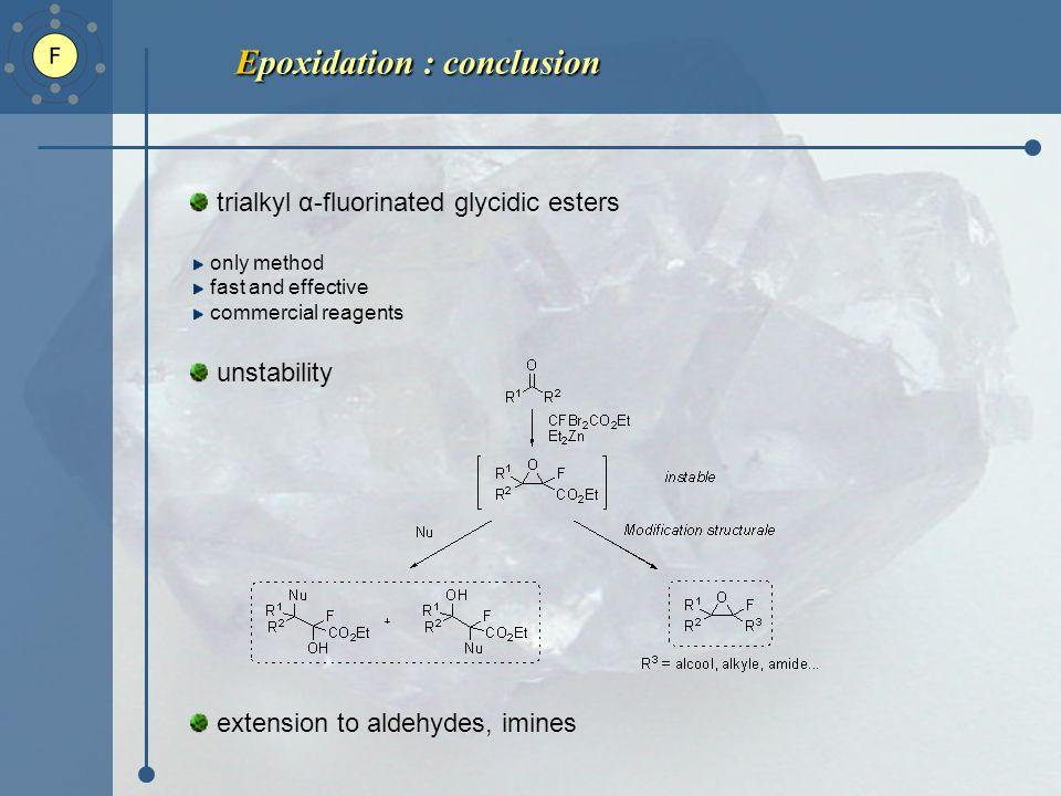 Epoxidation : conclusion Epoxidation : conclusion trialkyl α-fluorinated glycidic esters only method fast and effective commercial reagents unstability extension to aldehydes, imines