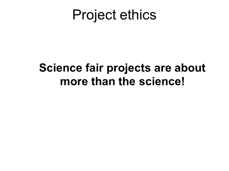 Project ethics Science fair projects are about more than the science!
