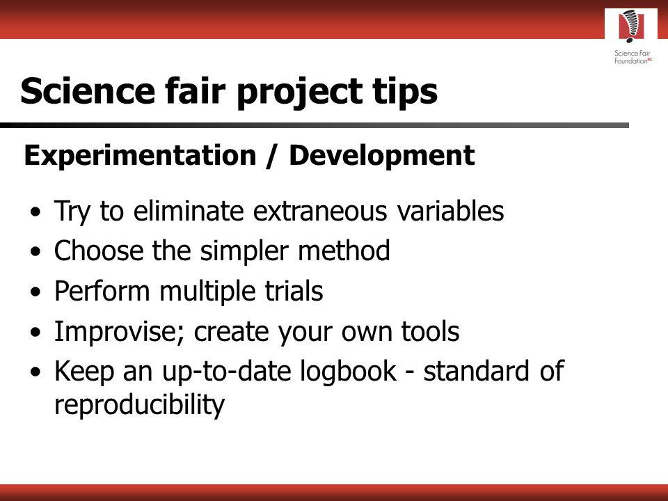 Science fair project tips Developing a hypothesis or objective Understand what is known about your subject area (basic principles!) Provide a clear rationale Not all projects have hypotheses Ensure your hypothesis or objective is sufficiently narrow in scope - eg.