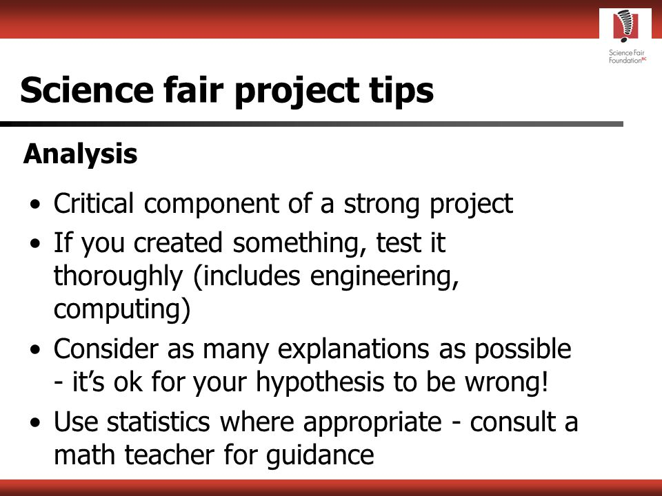 Science fair project tips Experimentation / Development Try to eliminate extraneous variables Choose the simpler method Perform multiple trials Improvise; create your own tools Keep an up-to-date logbook - standard of reproducibility