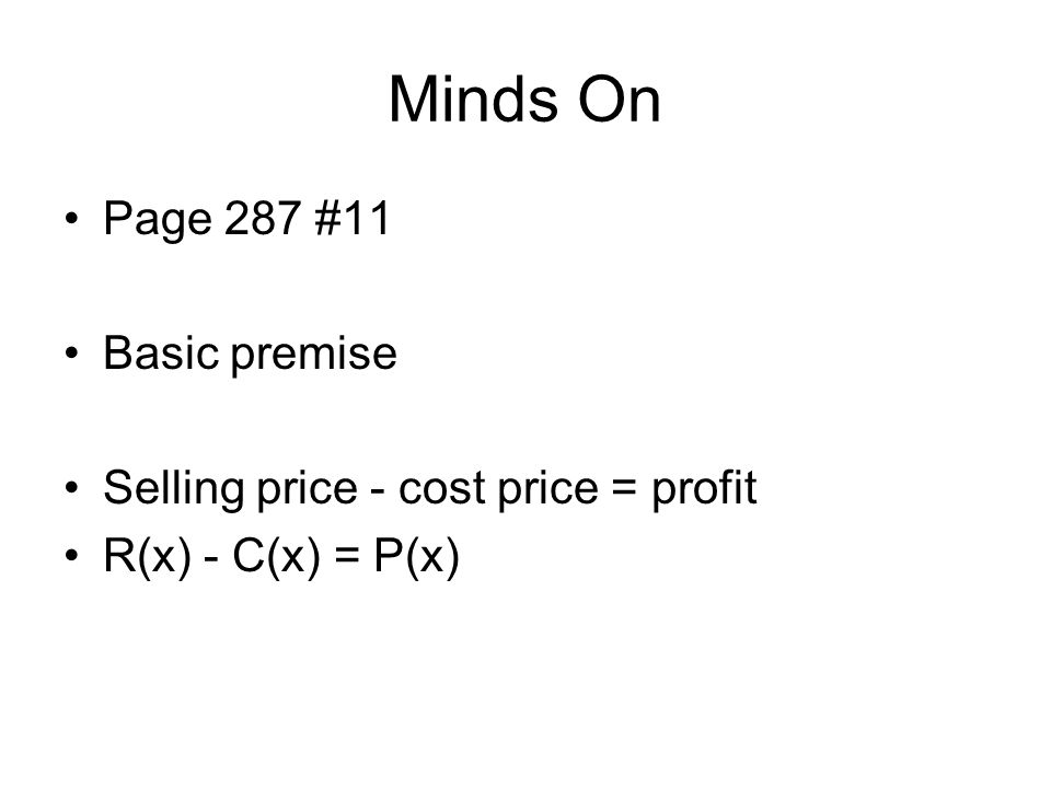 Minds On Page 287 #11 Basic premise Selling price - cost price = profit R(x) - C(x) = P(x)