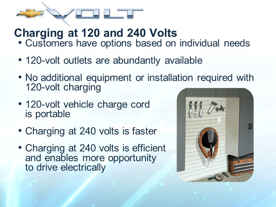 Charging at 120 and 240 Volts Customers have options based on individual needs 120-volt outlets are abundantly available No additional equipment or installation required with 120-volt charging 120-volt vehicle charge cord is portable Charging at 240 volts is faster Charging at 240 volts is efficient and enables more opportunity to drive electrically