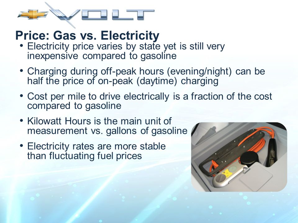 Price: Gas vs. Electricity Electricity price varies by state yet is still very inexpensive compared to gasoline Charging during off-peak hours (evenin