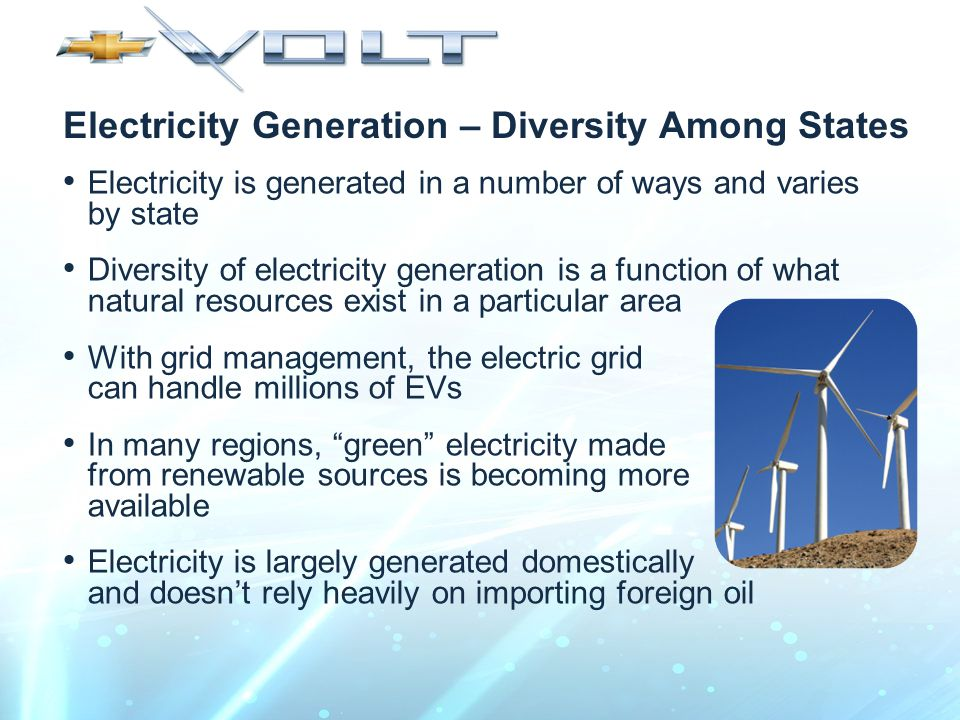 Electricity Generation – Diversity Among States Electricity is generated in a number of ways and varies by state Diversity of electricity generation is a function of what natural resources exist in a particular area With grid management, the electric grid can handle millions of EVs In many regions, green electricity made from renewable sources is becoming more available Electricity is largely generated domestically and doesn't rely heavily on importing foreign oil