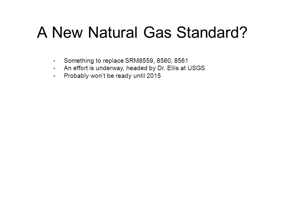 A New Natural Gas Standard? -Something to replace SRM8559, 8560, 8561 -An effort is underway, headed by Dr. Ellis at USGS -Probably won't be ready unt