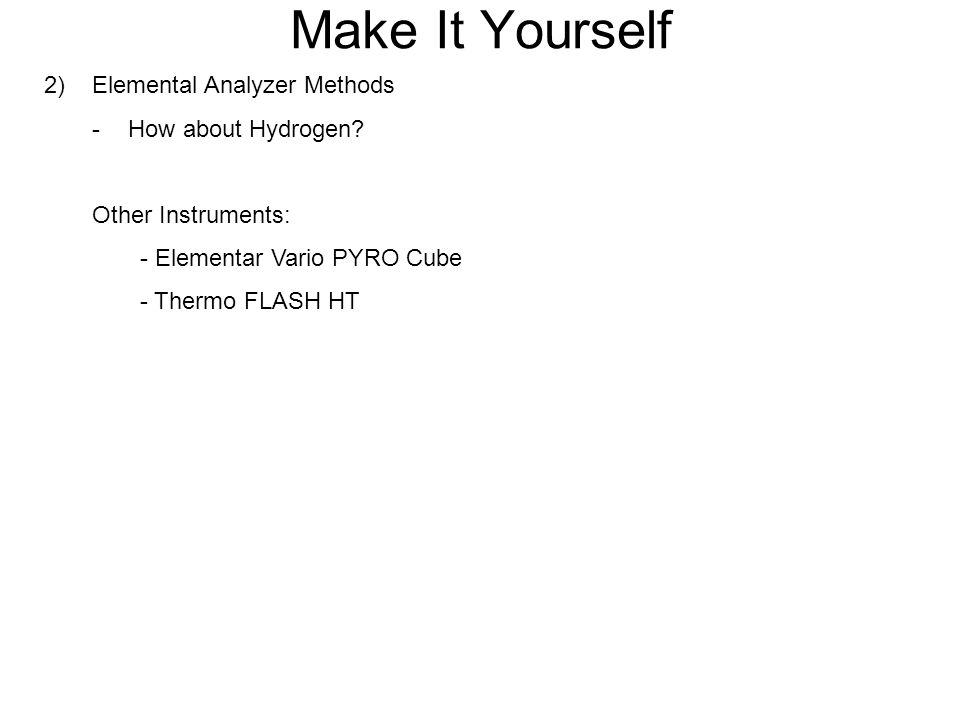 Make It Yourself 2) Elemental Analyzer Methods -How about Hydrogen? Other Instruments: - Elementar Vario PYRO Cube - Thermo FLASH HT