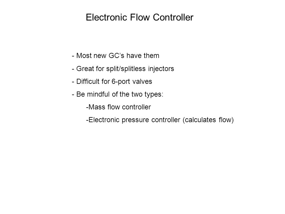Electronic Flow Controller - Most new GC's have them - Great for split/splitless injectors - Difficult for 6-port valves - Be mindful of the two types