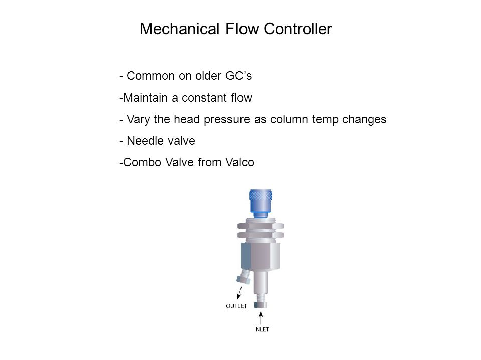Mechanical Flow Controller - Common on older GC's -Maintain a constant flow - Vary the head pressure as column temp changes - Needle valve -Combo Valv