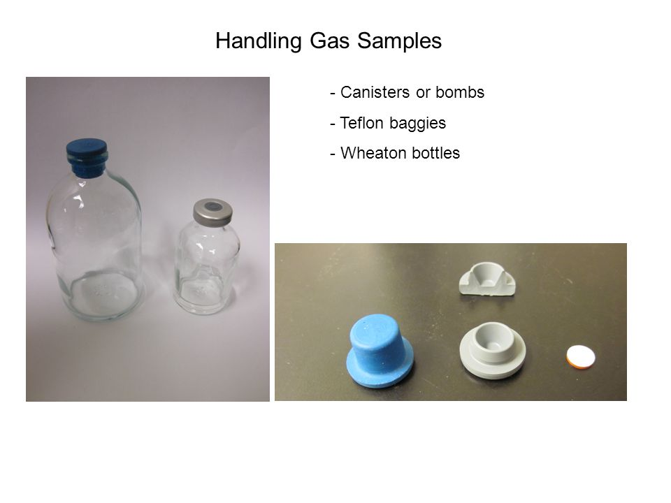 Handling Gas Samples - Canisters or bombs - Teflon baggies - Wheaton bottles