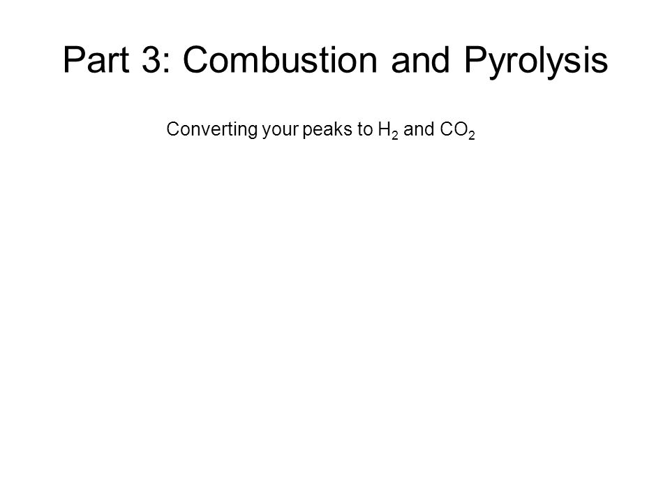 Part 3: Combustion and Pyrolysis Converting your peaks to H 2 and CO 2