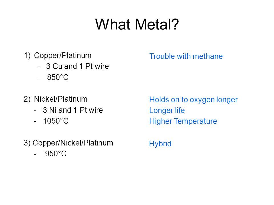 What Metal? 1)Copper/Platinum - 3 Cu and 1 Pt wire -850°C 2)Nickel/Platinum - 3 Ni and 1 Pt wire - 1050°C 3) Copper/Nickel/Platinum - 950°C Trouble wi