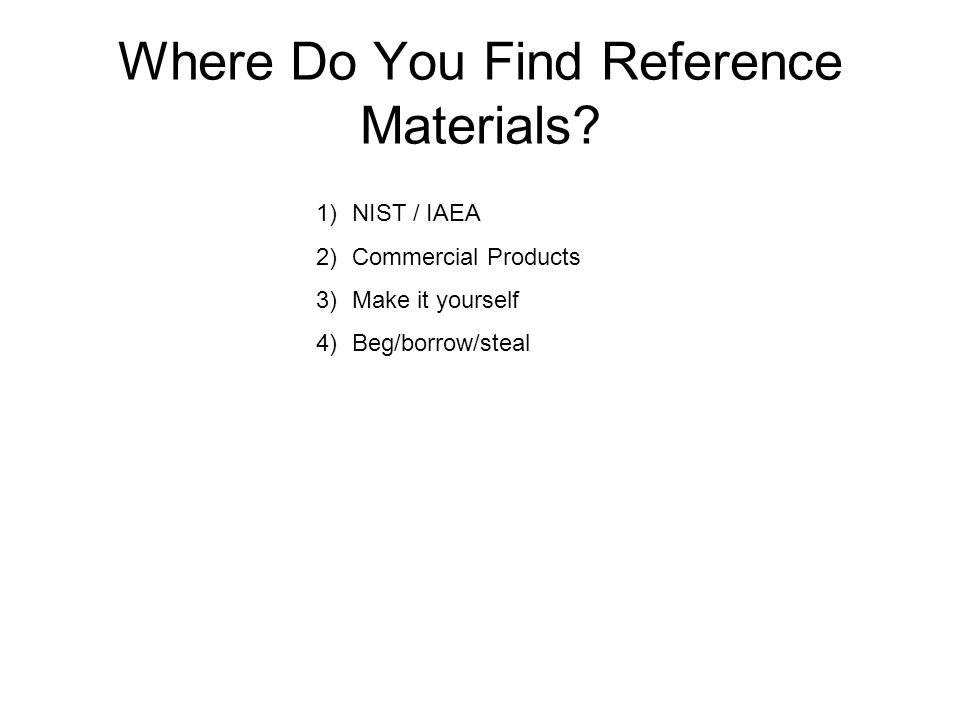 Where Do You Find Reference Materials? 1)NIST / IAEA 2)Commercial Products 3)Make it yourself 4)Beg/borrow/steal