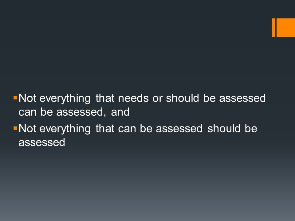  Not everything that needs or should be assessed can be assessed, and  Not everything that can be assessed should be assessed
