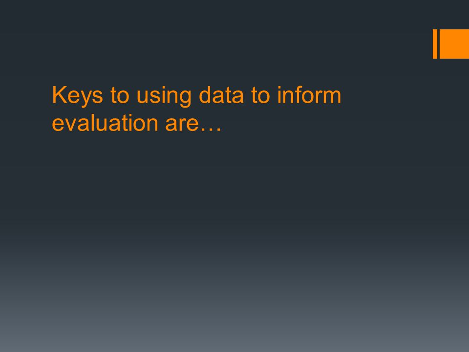 Keys to using data to inform evaluation are…