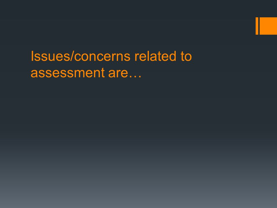 Issues/concerns related to assessment are…