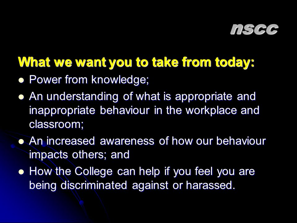 nscc What we want you to take from today: Power from knowledge; Power from knowledge; An understanding of what is appropriate and inappropriate behaviour in the workplace and classroom; An understanding of what is appropriate and inappropriate behaviour in the workplace and classroom; An increased awareness of how our behaviour impacts others; and An increased awareness of how our behaviour impacts others; and How the College can help if you feel you are being discriminated against or harassed.