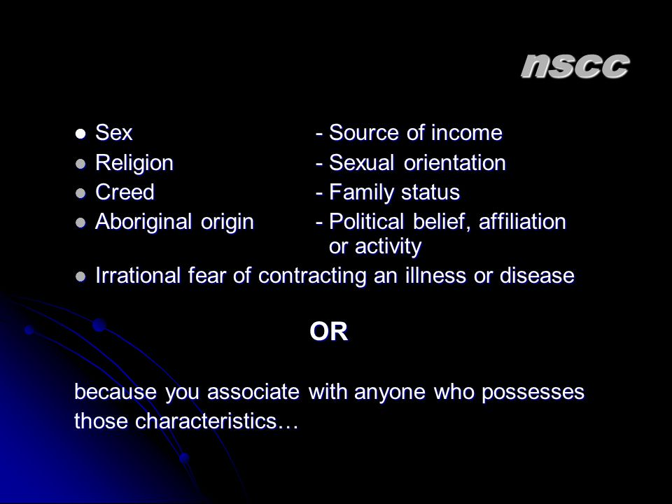 nscc Sex - Source of income Sex - Source of income Religion - Sexual orientation Religion - Sexual orientation Creed - Family status Creed - Family status Aboriginal origin - Political belief, affiliation or activity Aboriginal origin - Political belief, affiliation or activity Irrational fear of contracting an illness or disease Irrational fear of contracting an illness or diseaseOR because you associate with anyone who possesses those characteristics…