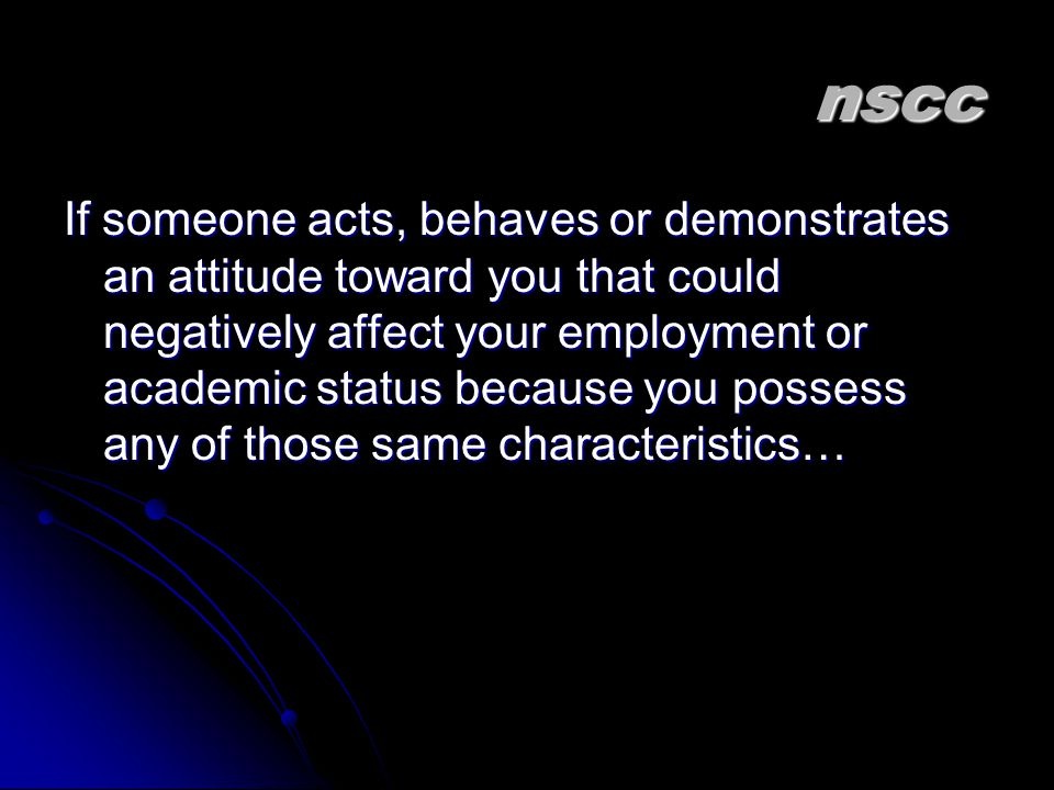 nscc If someone acts, behaves or demonstrates an attitude toward you that could negatively affect your employment or academic status because you possess any of those same characteristics…