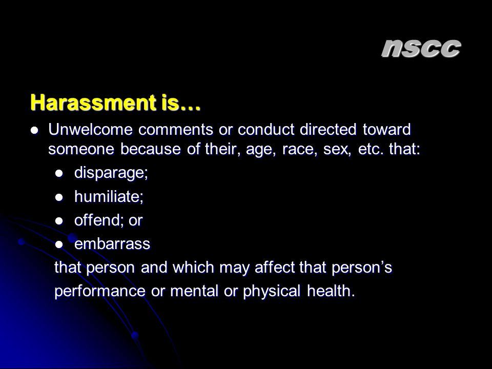 nscc Harassment is… Unwelcome comments or conduct directed toward someone because of their, age, race, sex, etc.