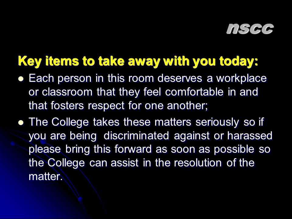 nscc Key items to take away with you today: Each person in this room deserves a workplace or classroom that they feel comfortable in and that fosters respect for one another; Each person in this room deserves a workplace or classroom that they feel comfortable in and that fosters respect for one another; The College takes these matters seriously so if you are being discriminated against or harassed please bring this forward as soon as possible so the College can assist in the resolution of the matter.