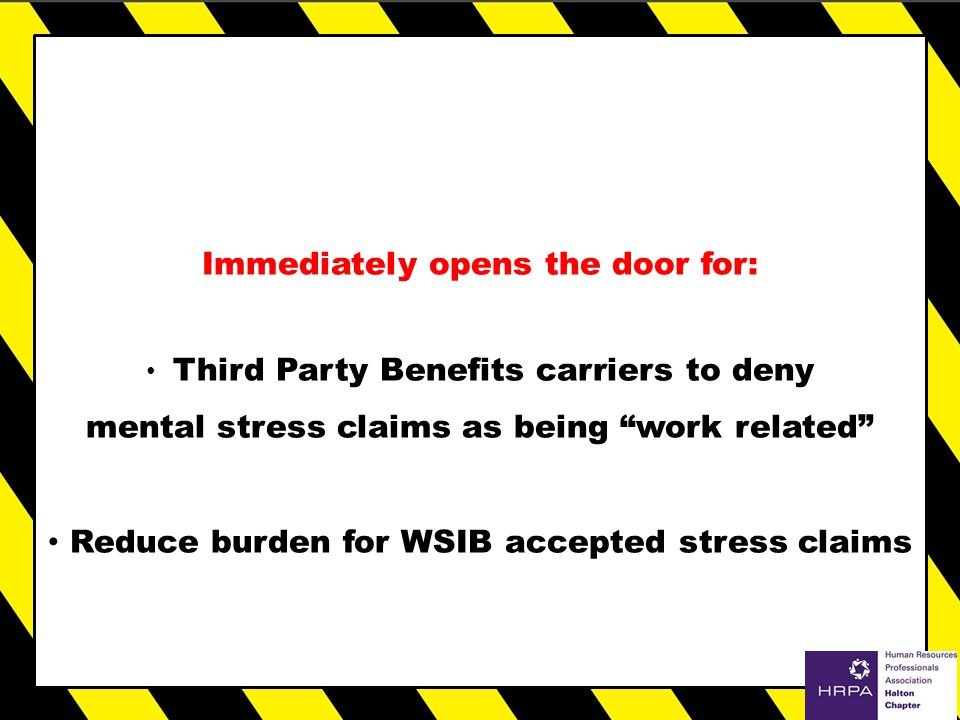 Immediately opens the door for: Third Party Benefits carriers to deny mental stress claims as being work related Reduce burden for WSIB accepted stress claims