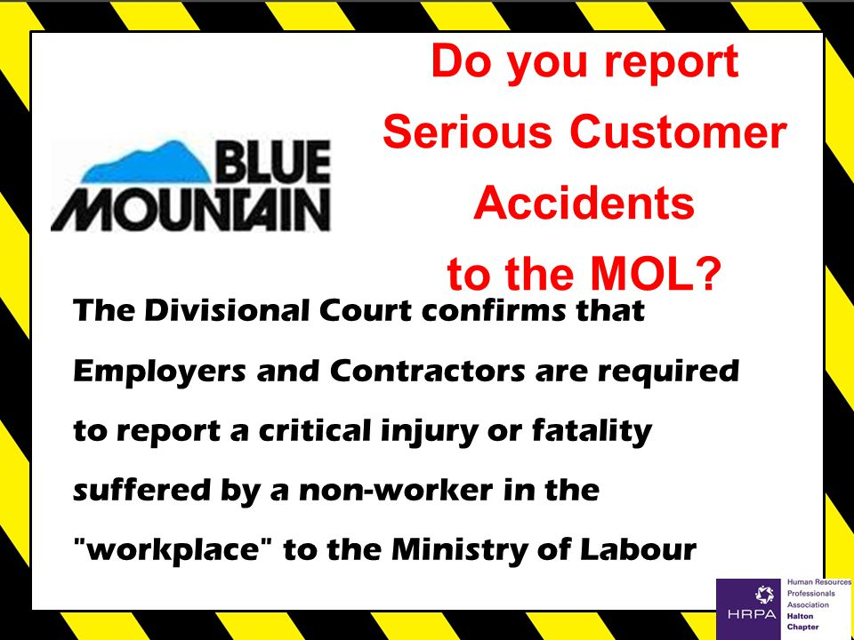 The Divisional Court confirms that Employers and Contractors are required to report a critical injury or fatality suffered by a non-worker in the workplace to the Ministry of Labour Do you report Serious Customer Accidents to the MOL?