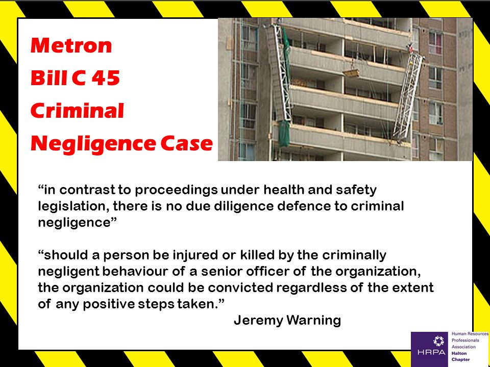 r Metron Bill C 45 Criminal Negligence Case in contrast to proceedings under health and safety legislation, there is no due diligence defence to criminal negligence should a person be injured or killed by the criminally negligent behaviour of a senior officer of the organization, the organization could be convicted regardless of the extent of any positive steps taken. Jeremy Warning
