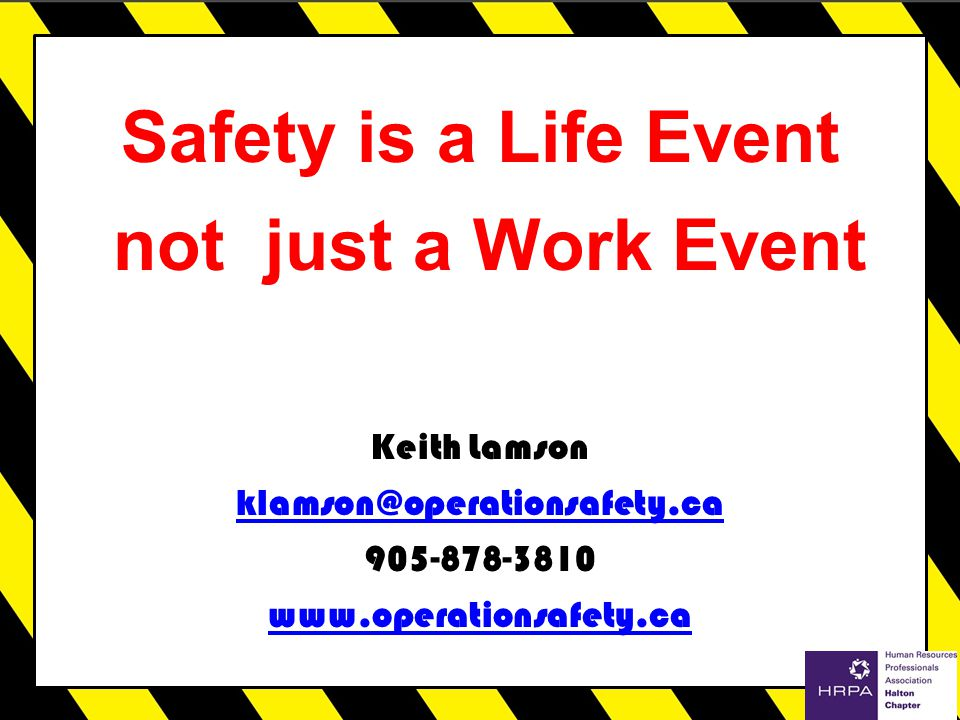 Safety is a Life Event not just a Work Event Keith Lamson klamson@operationsafety.ca 905-878-3810 www.operationsafety.ca