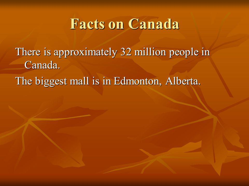 Facts on Canada There is approximately 32 million people in Canada. The biggest mall is in Edmonton, Alberta.