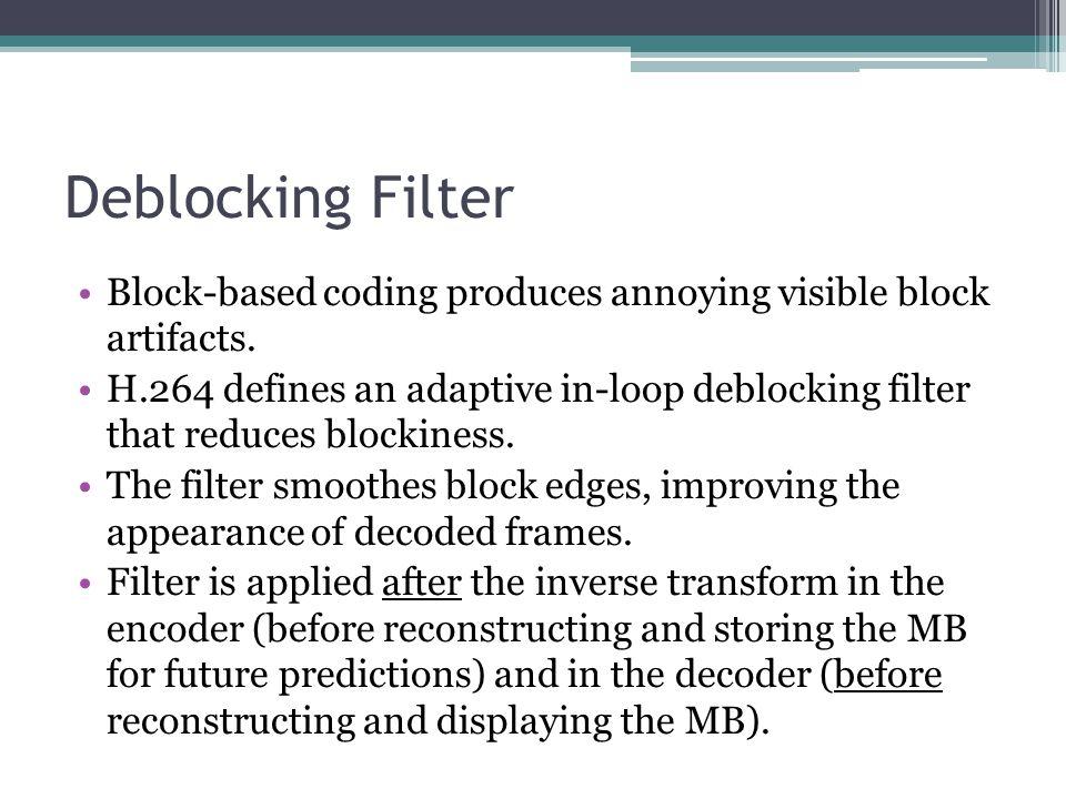 Deblocking Filter Block-based coding produces annoying visible block artifacts. H.264 defines an adaptive in-loop deblocking filter that reduces block