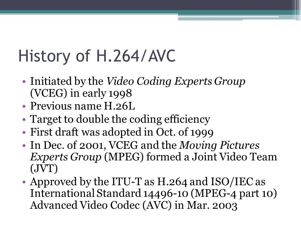 History of H.264/AVC Initiated by the Video Coding Experts Group (VCEG) in early 1998 Previous name H.26L Target to double the coding efficiency First