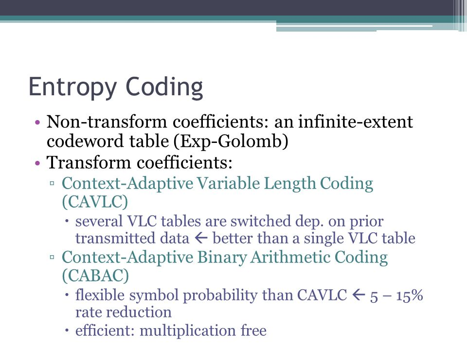 Entropy Coding Non-transform coefficients: an infinite-extent codeword table (Exp-Golomb) Transform coefficients: ▫Context-Adaptive Variable Length Co