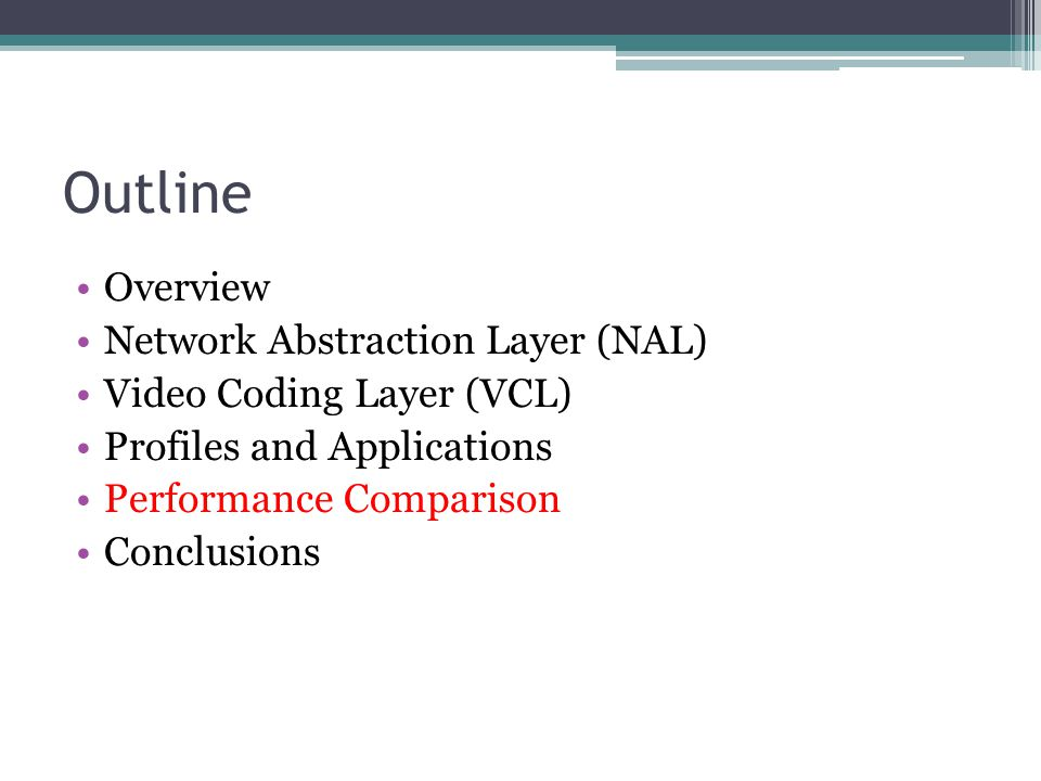 Outline Overview Network Abstraction Layer (NAL) Video Coding Layer (VCL) Profiles and Applications Performance Comparison Conclusions