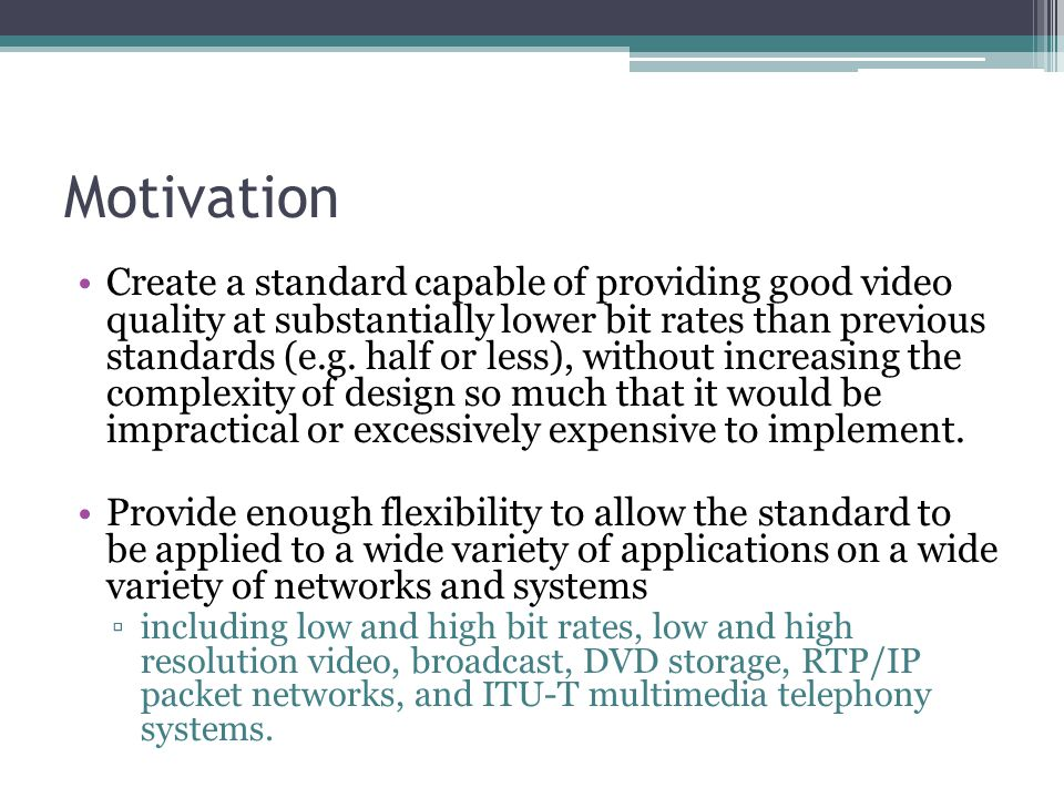 Motivation Create a standard capable of providing good video quality at substantially lower bit rates than previous standards (e.g. half or less), wit
