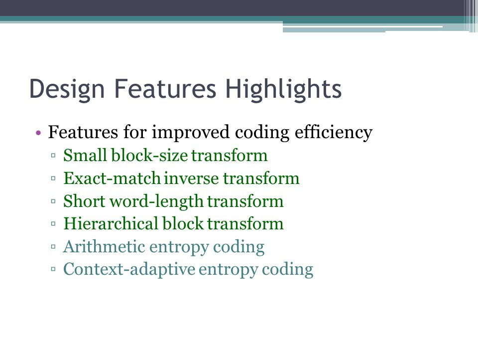 Design Features Highlights Features for improved coding efficiency ▫Small block-size transform ▫Exact-match inverse transform ▫Short word-length trans