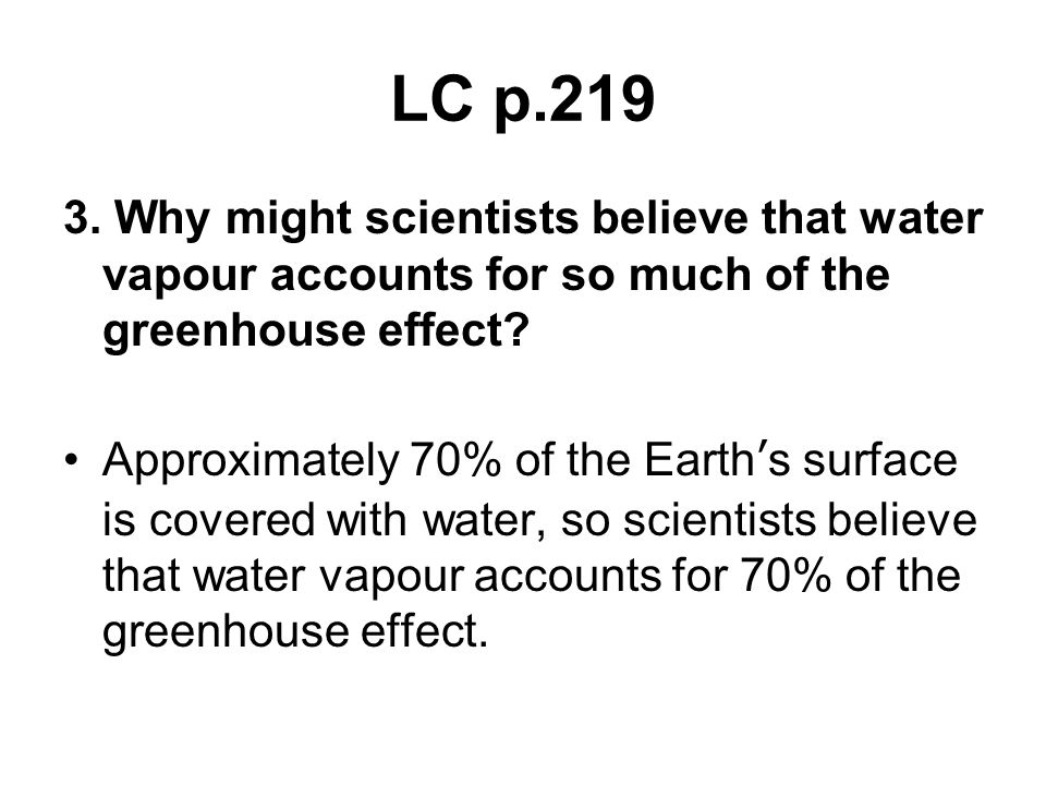 LC p.219 3. Why might scientists believe that water vapour accounts for so much of the greenhouse effect? Approximately 70% of the Earth's surface is