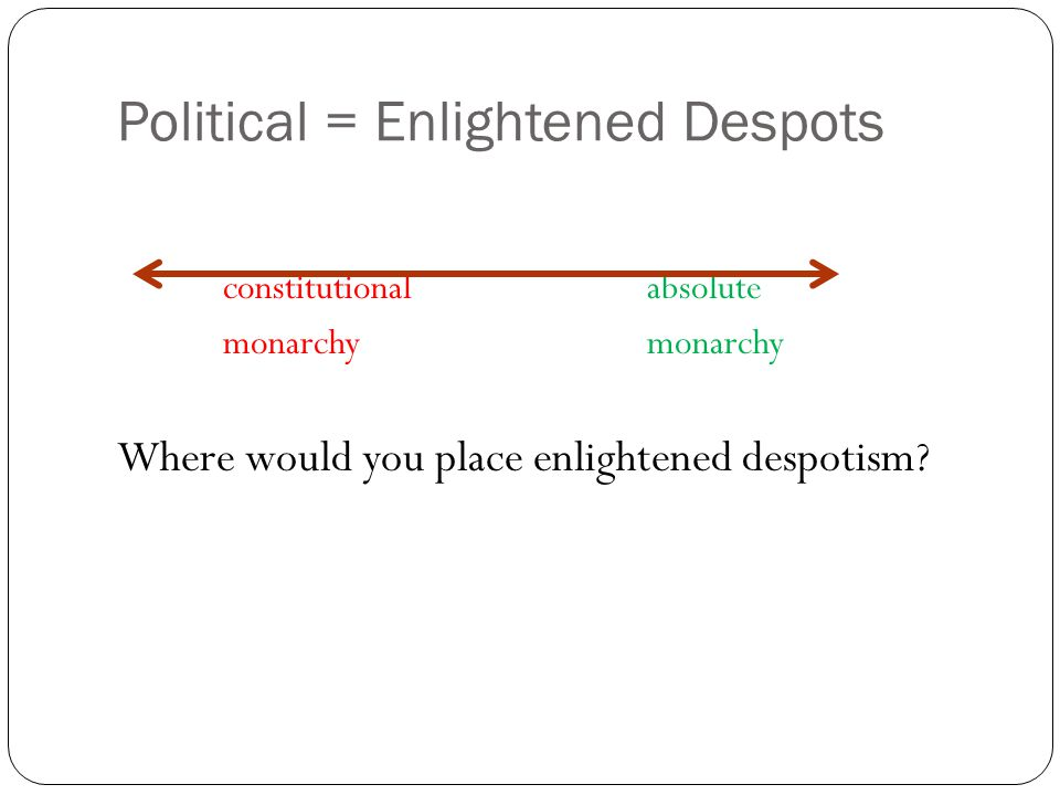 Political = Enlightened Despots constitutionalabsolutemonarchy Where would you place enlightened despotism