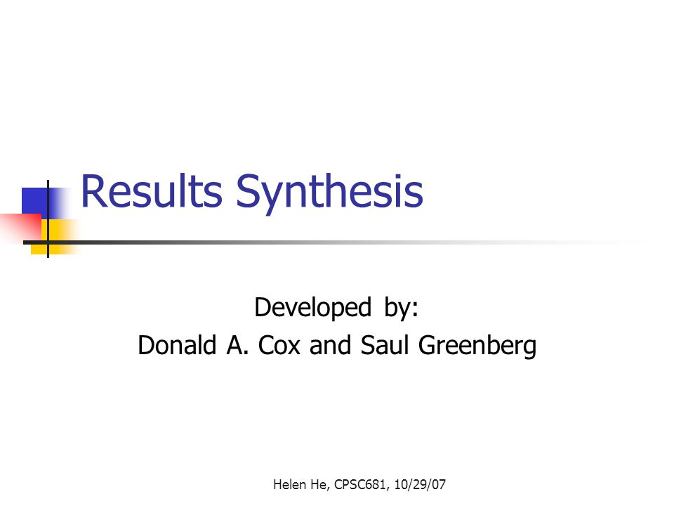 Helen He, CPSC681, 10/29/07 Results Synthesis Developed by: Donald A. Cox and Saul Greenberg