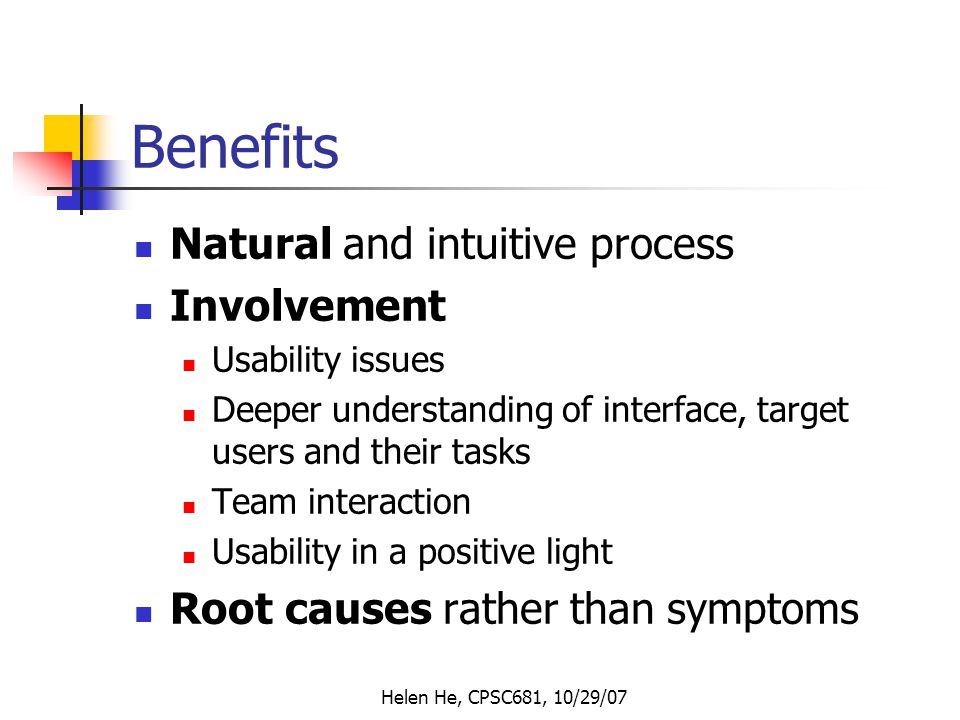 Helen He, CPSC681, 10/29/07 Benefits Natural and intuitive process Involvement Usability issues Deeper understanding of interface, target users and their tasks Team interaction Usability in a positive light Root causes rather than symptoms
