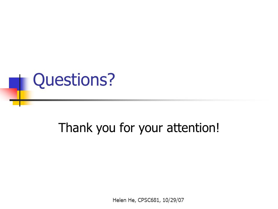 Helen He, CPSC681, 10/29/07 Questions Thank you for your attention!