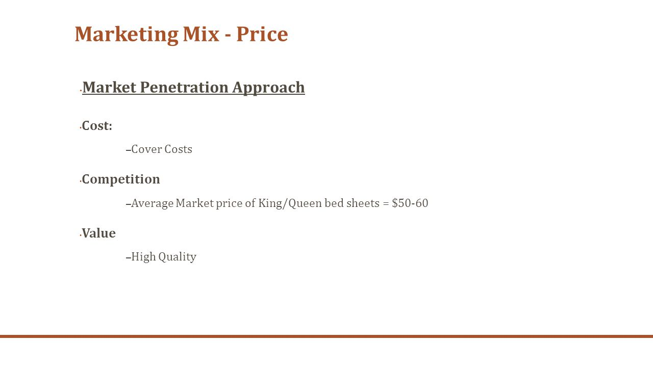 Marketing Mix - Price Market Penetration Approach Cost: – Cover Costs Competition – Average Market price of King/Queen bed sheets = $50-60 Value – Hig