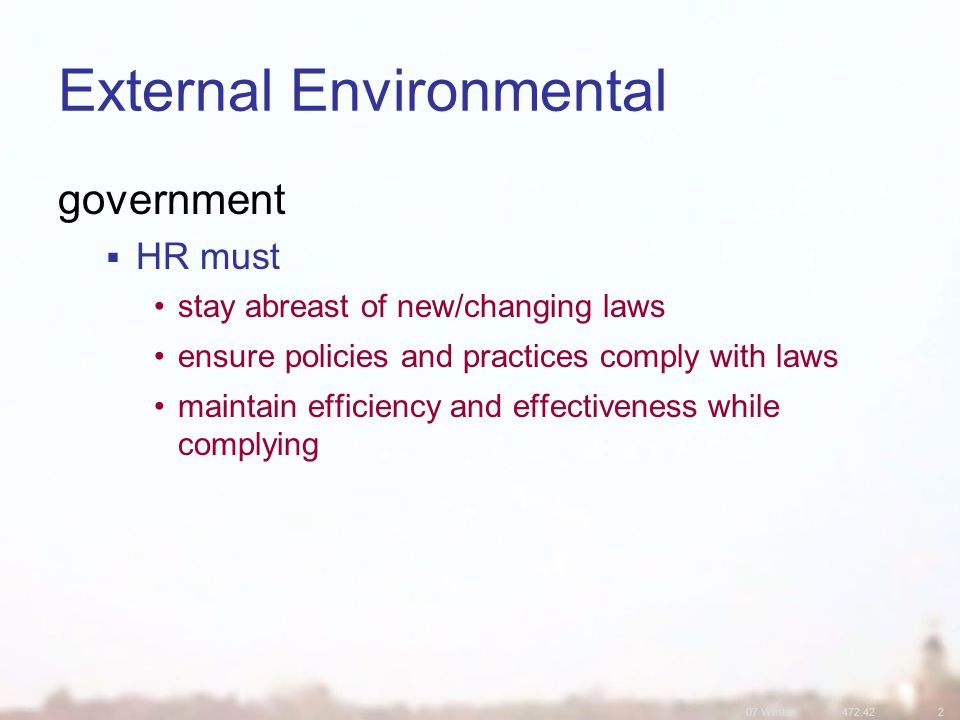 07 Winter472.422 External Environmental government  HR must stay abreast of new/changing laws ensure policies and practices comply with laws maintain efficiency and effectiveness while complying