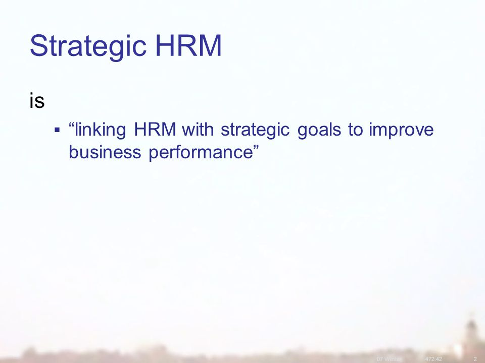 07 Winter472.422 is  linking HRM with strategic goals to improve business performance Strategic HRM