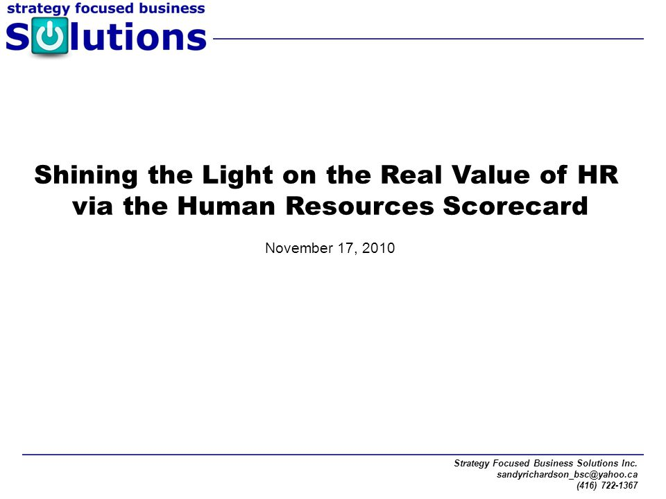 Strategy Focused Business Solutions Inc. sandyrichardson_bsc@yahoo.ca (416) 722-1367 Shining the Light on the Real Value of HR via the Human Resources