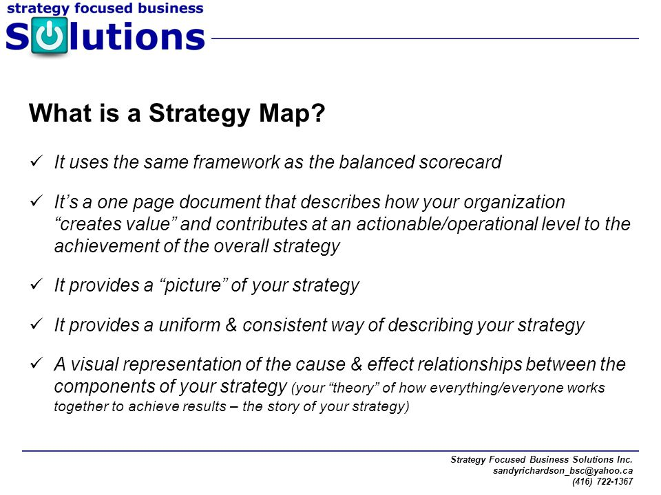 Strategy Focused Business Solutions Inc. sandyrichardson_bsc@yahoo.ca (416) 722-1367 What is a Strategy Map? It uses the same framework as the balance