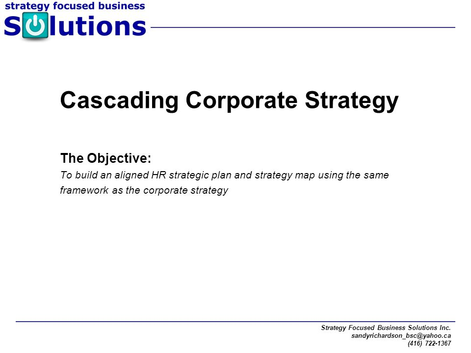 Strategy Focused Business Solutions Inc. sandyrichardson_bsc@yahoo.ca (416) 722-1367 Cascading Corporate Strategy The Objective: To build an aligned H